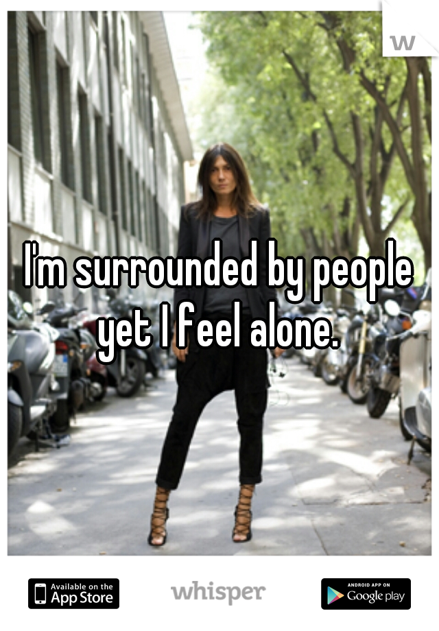 I'm surrounded by people yet I feel alone.