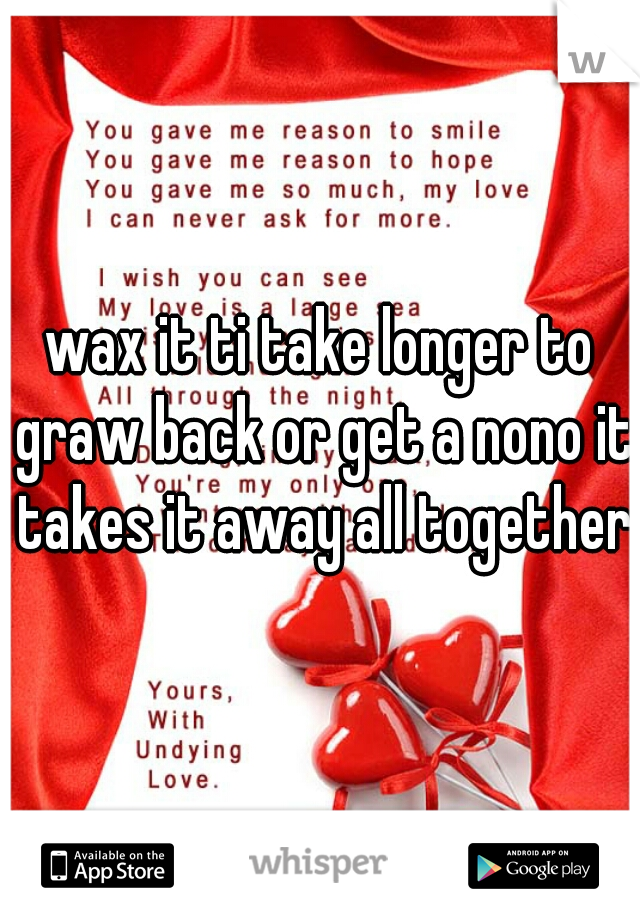 wax it ti take longer to graw back or get a nono it takes it away all together