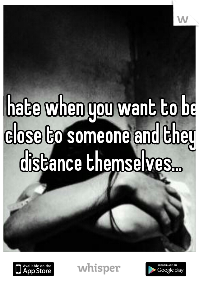 I hate when you want to be close to someone and they distance themselves...