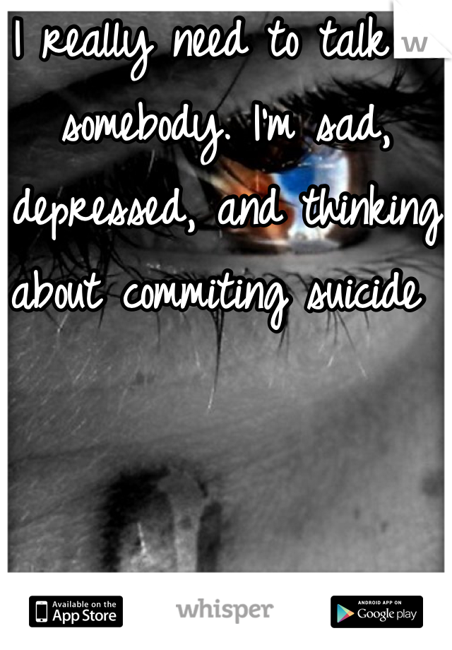 I really need to talk to somebody. I'm sad, depressed, and thinking about commiting suicide
