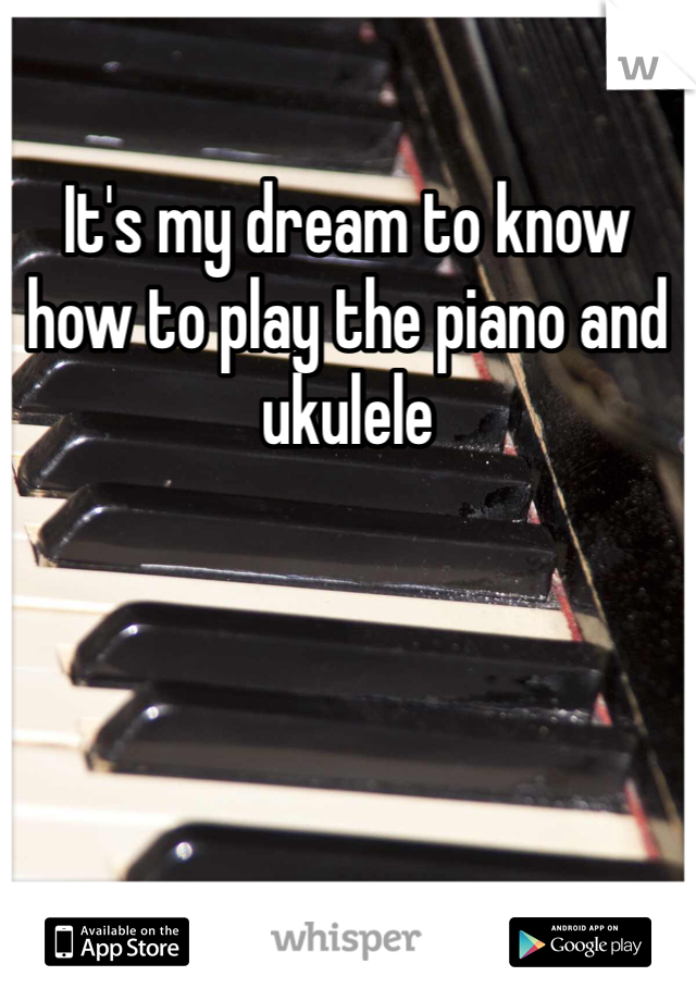 It's my dream to know how to play the piano and ukulele