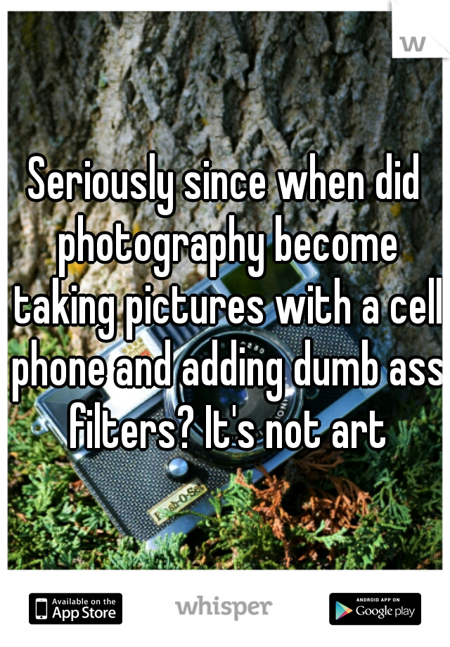 Seriously since when did photography become taking pictures with a cell phone and adding dumb ass filters? It's not art