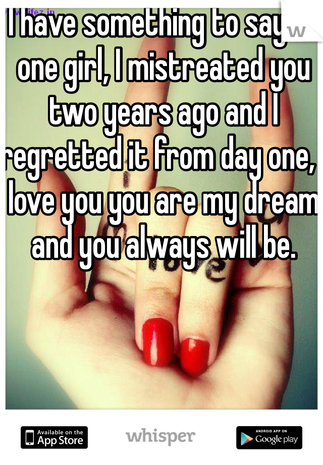 I have something to say to one girl, I mistreated you two years ago and I regretted it from day one, I love you you are my dream and you always will be.