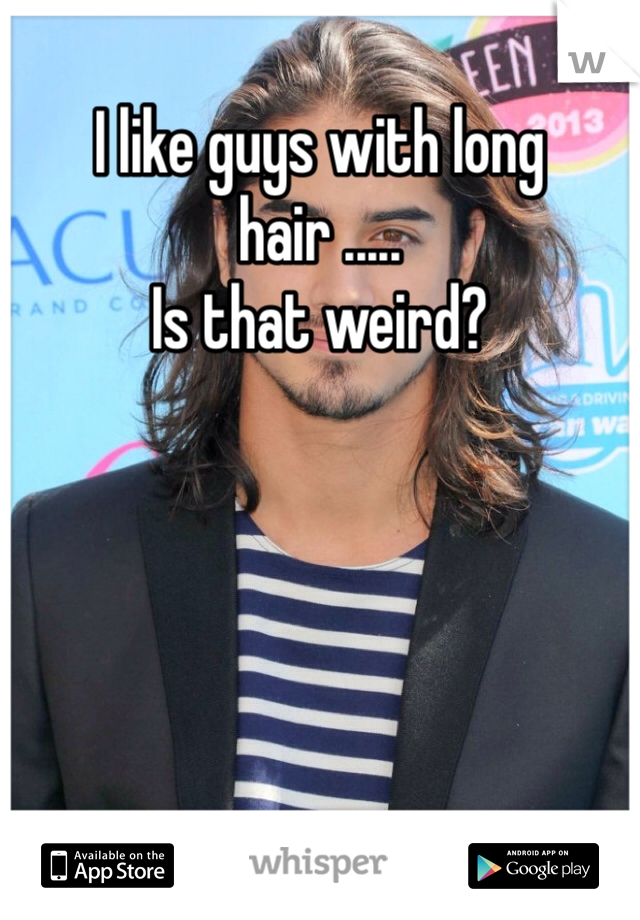 I like guys with long hair ..... Is that weird?