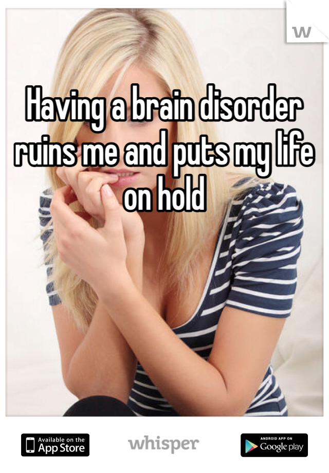Having a brain disorder ruins me and puts my life on hold