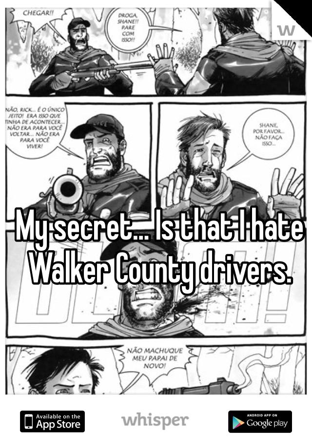 My secret… Is that I hate Walker County drivers.