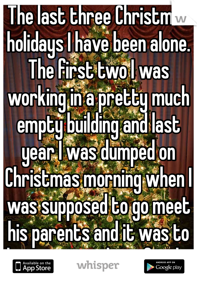The last three Christmas holidays I have been alone. The first two I was working in a pretty much empty building and last year I was dumped on Christmas morning when I was supposed to go meet his parents and it was to late to go with my family.
