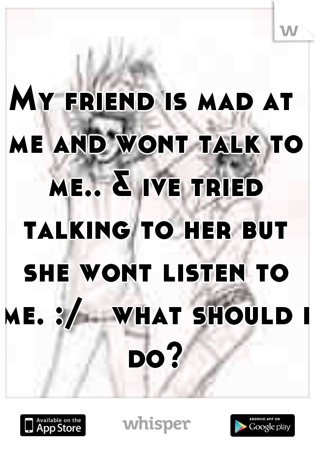 My friend is mad at me and wont talk to me.. & ive tried talking to her but she wont listen to me. :/   what should i do?