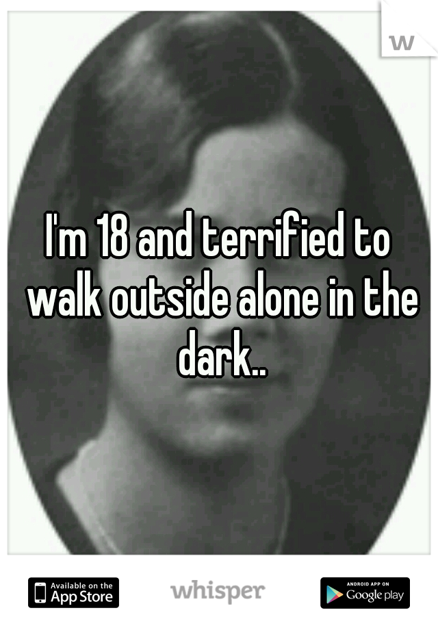 I'm 18 and terrified to walk outside alone in the dark..