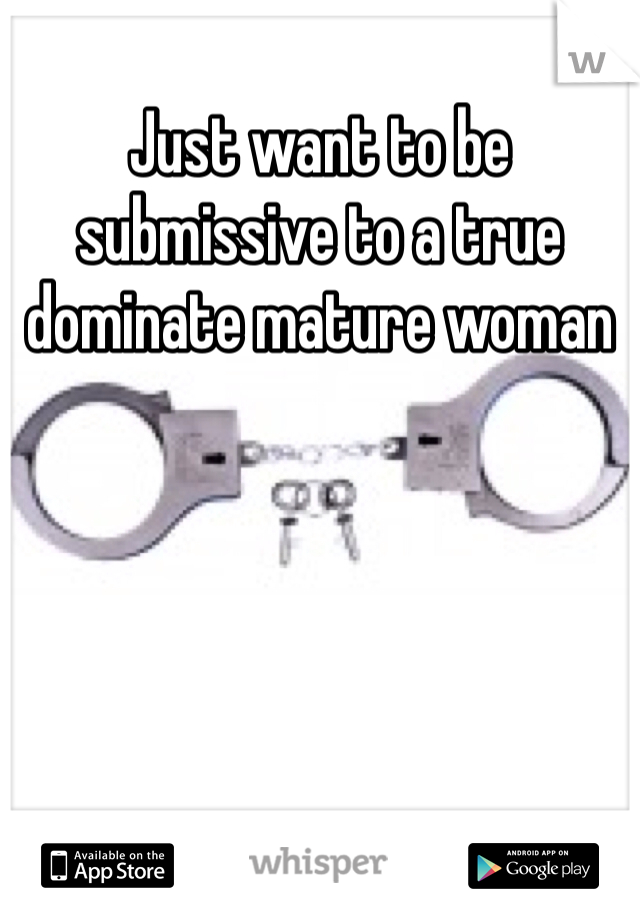 Just want to be submissive to a true dominate mature woman