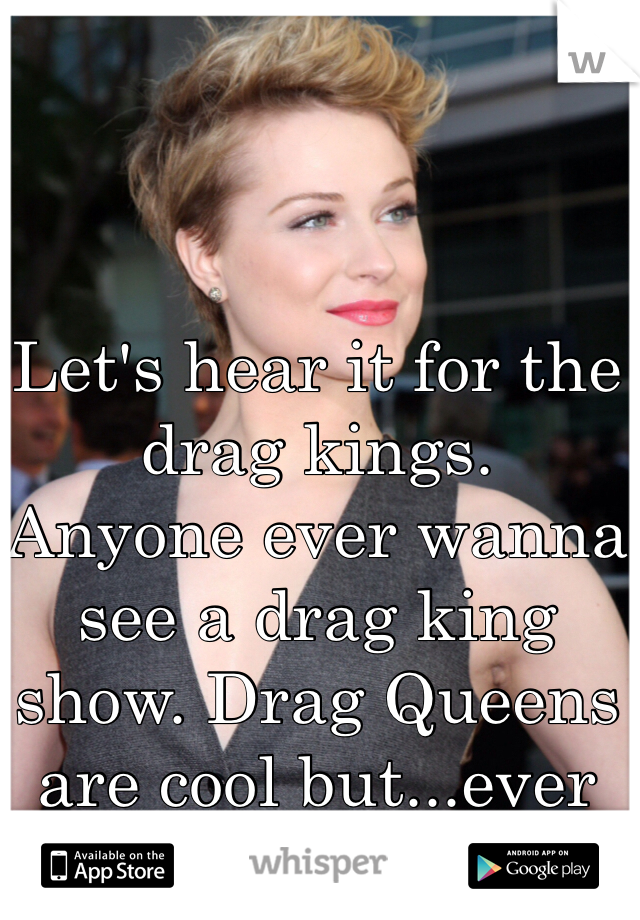 Let's hear it for the drag kings. Anyone ever wanna see a drag king show. Drag Queens are cool but...ever wonder ?