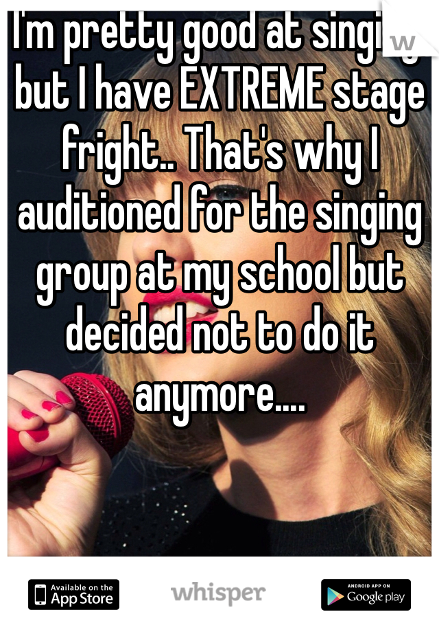 I'm pretty good at singing, but I have EXTREME stage fright.. That's why I auditioned for the singing group at my school but decided not to do it anymore....