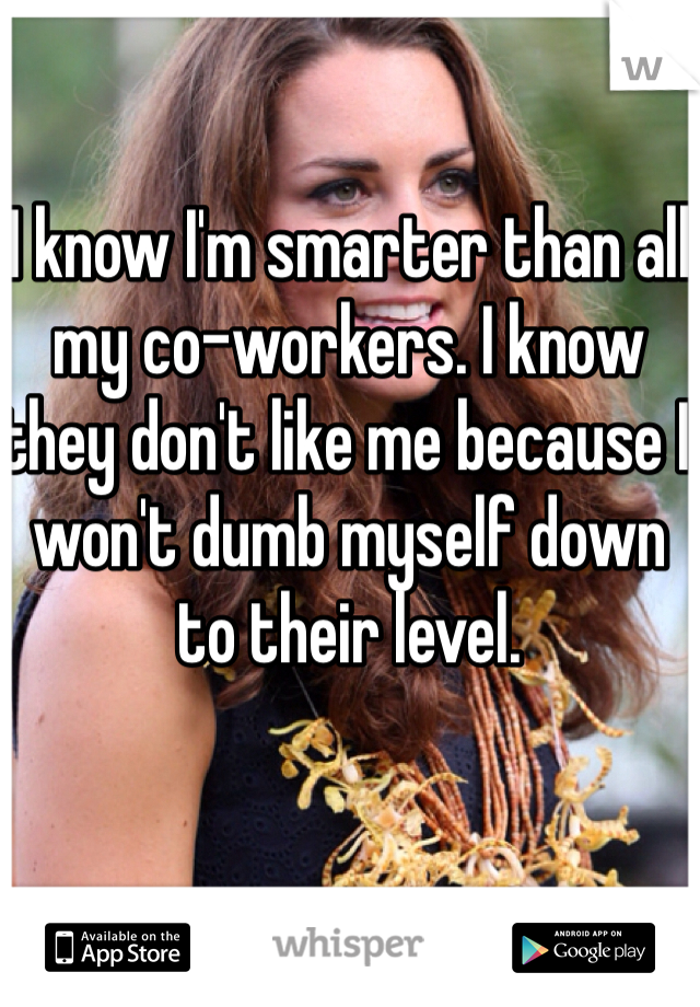 I know I'm smarter than all my co-workers. I know they don't like me because I won't dumb myself down to their level.
