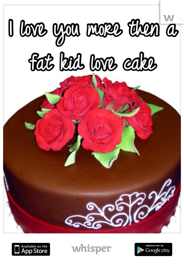 I love you more then a fat kid love cake