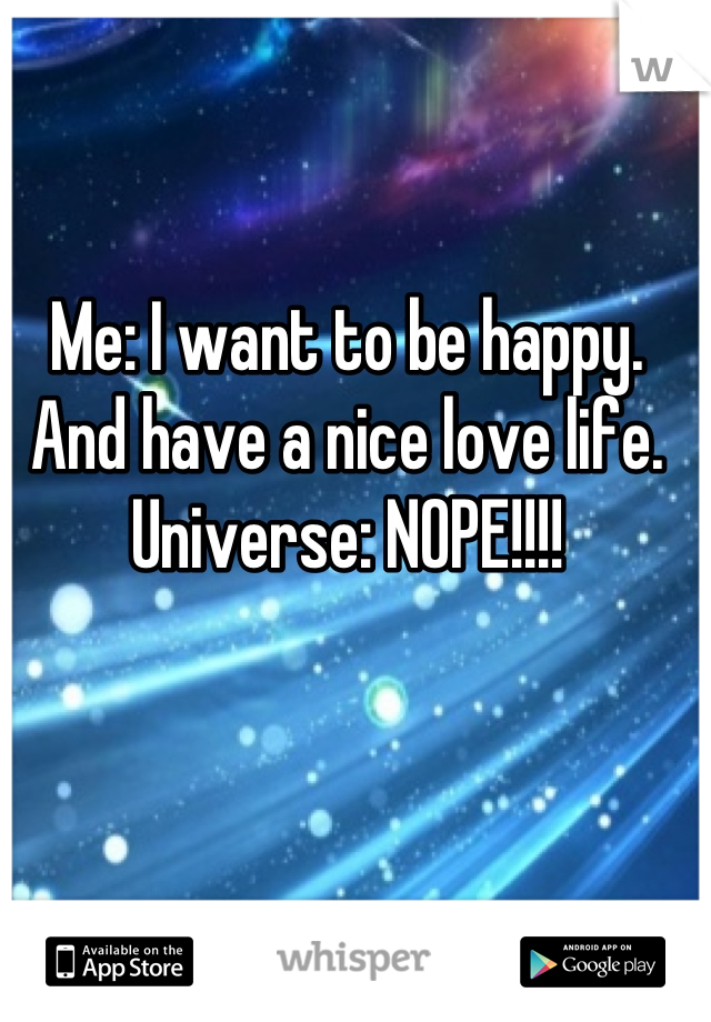 Me: I want to be happy. And have a nice love life. Universe: NOPE!!!!