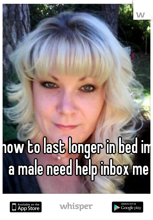 how to last longer in bed im a male need help inbox me