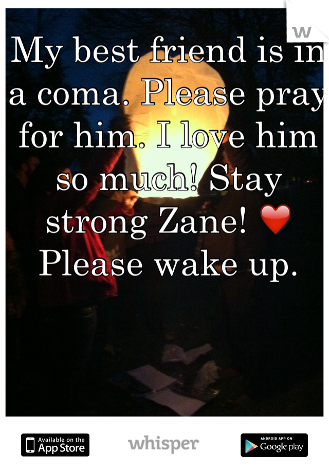 My best friend is in a coma. Please pray for him. I love him so much! Stay strong Zane! ❤️ Please wake up.