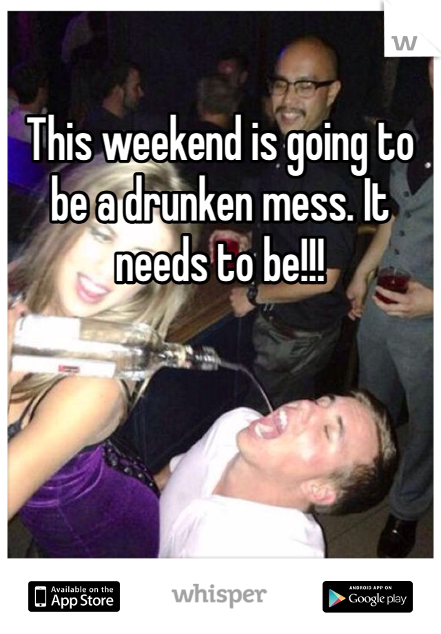 This weekend is going to be a drunken mess. It needs to be!!!