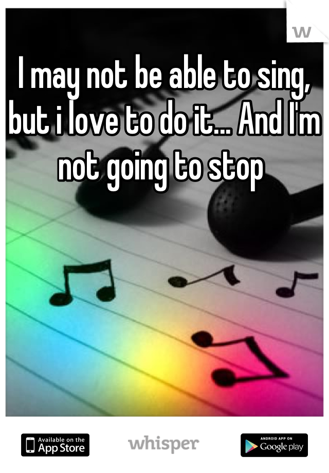 I may not be able to sing, but i love to do it... And I'm not going to stop