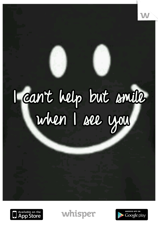 I can't help but smile when I see you