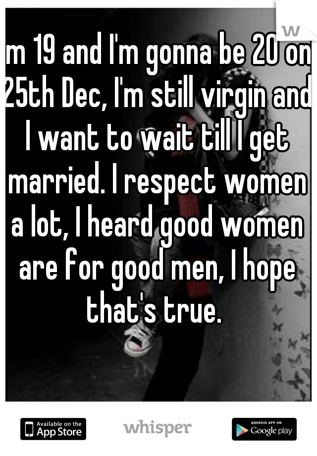 I'm 19 and I'm gonna be 20 on 25th Dec, I'm still virgin and I want to wait till I get married. I respect women a lot, I heard good women are for good men, I hope that's true.