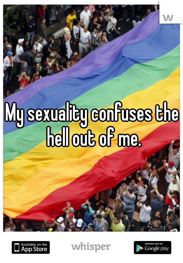 My sexuality confuses the hell out of me.