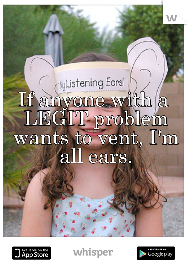 If anyone with a LEGIT problem wants to vent, I'm all ears.