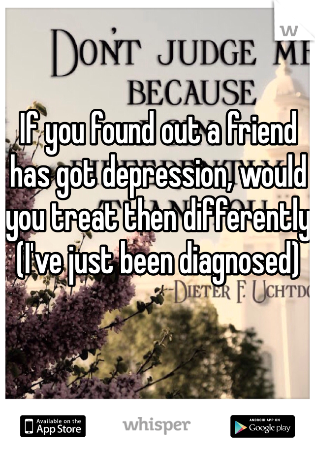 If you found out a friend has got depression, would you treat then differently (I've just been diagnosed)