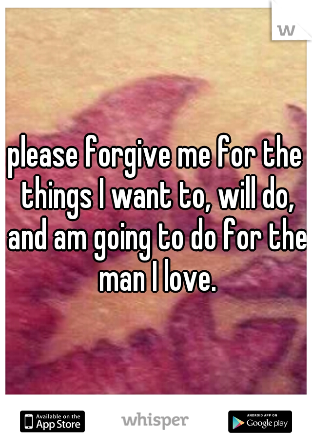 please forgive me for the things I want to, will do, and am going to do for the man I love.