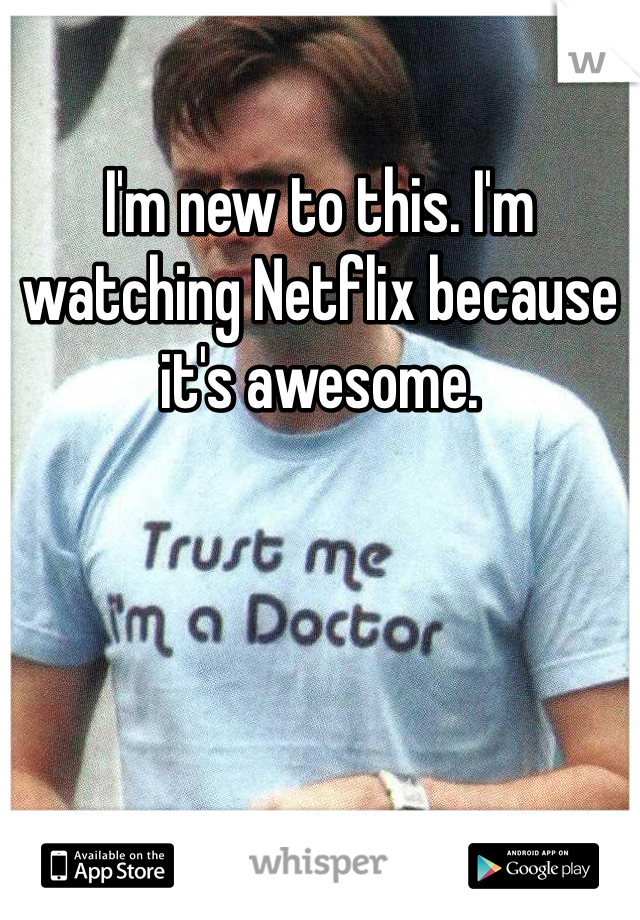 I'm new to this. I'm watching Netflix because it's awesome.