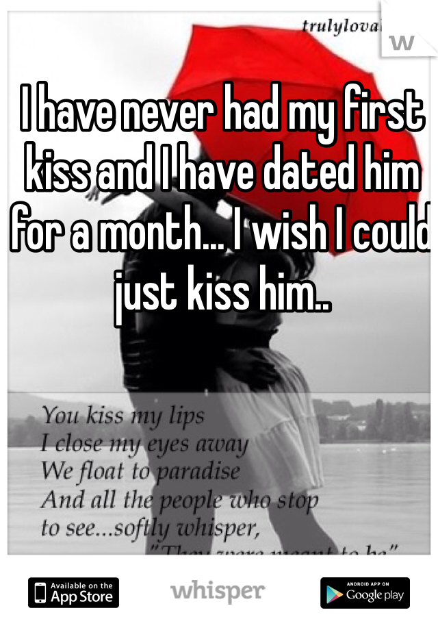 I have never had my first kiss and I have dated him for a month... I wish I could just kiss him..