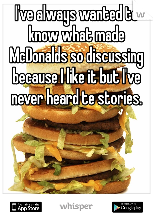 I've always wanted to know what made McDonalds so discussing because I like it but I've never heard te stories.