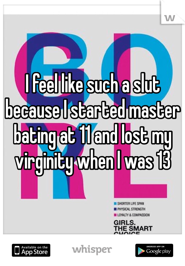 I feel like such a slut because I started master bating at 11 and lost my virginity when I was 13