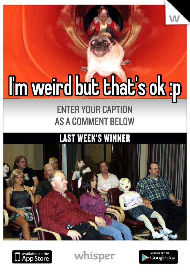 I'm weird but that's ok :p