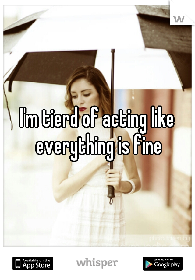 I'm tierd of acting like everything is fine