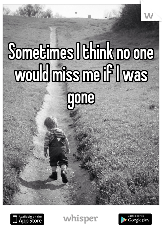 Sometimes I think no one would miss me if I was gone