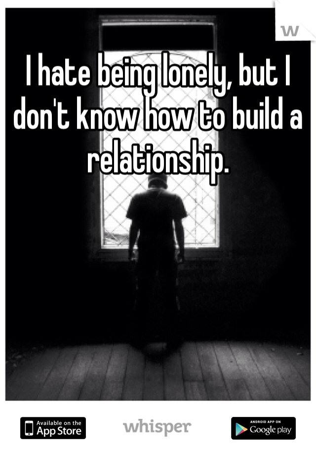 I hate being lonely, but I don't know how to build a relationship.