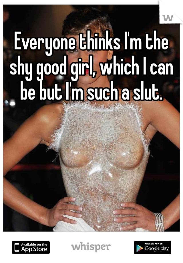 Everyone thinks I'm the shy good girl, which I can be but I'm such a slut.
