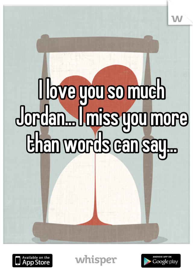 I love you so much Jordan... I miss you more than words can say...