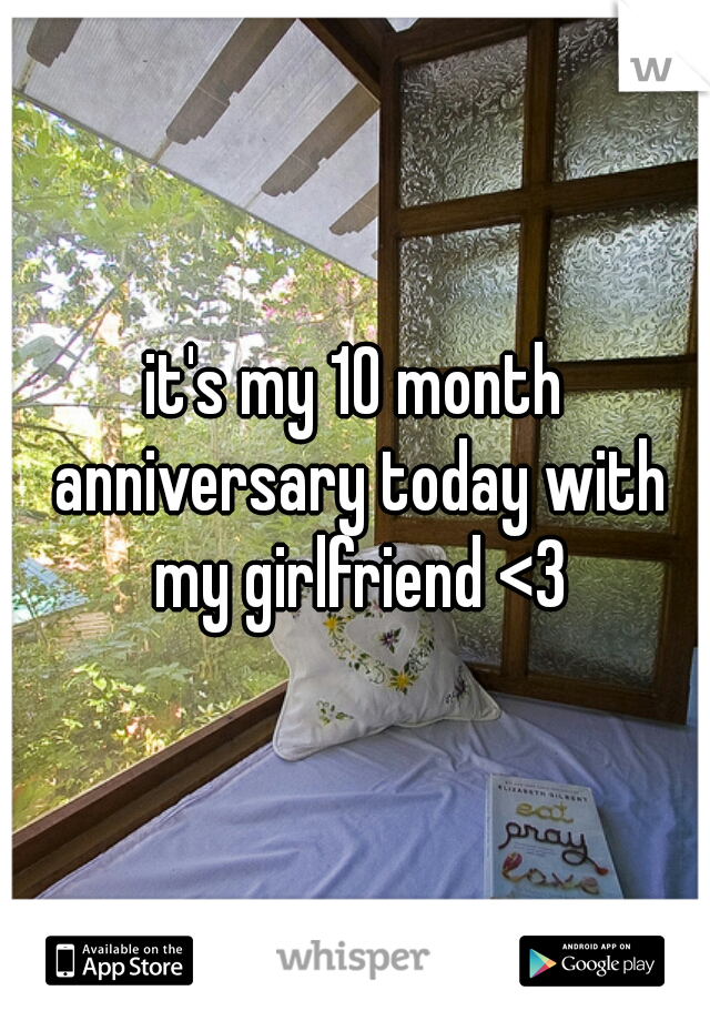it's my 10 month anniversary today with my girlfriend <3