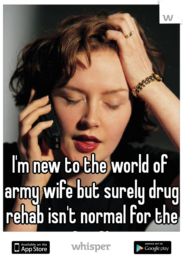 I'm new to the world of army wife but surely drug rehab isn't normal for the Sgt.?!