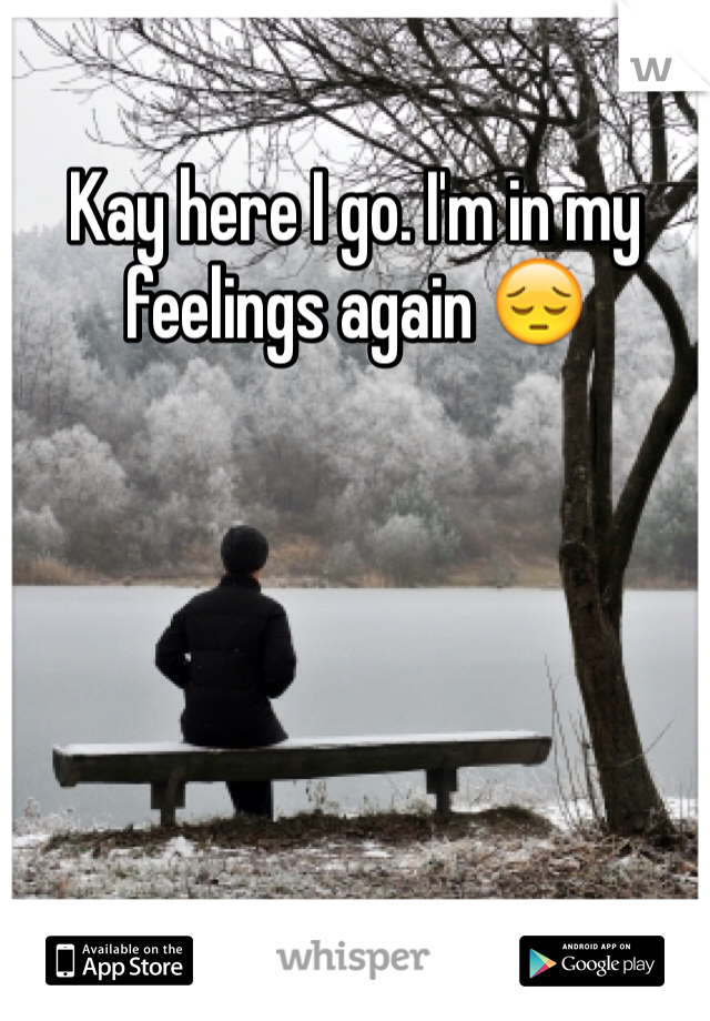Kay here I go. I'm in my feelings again 😔