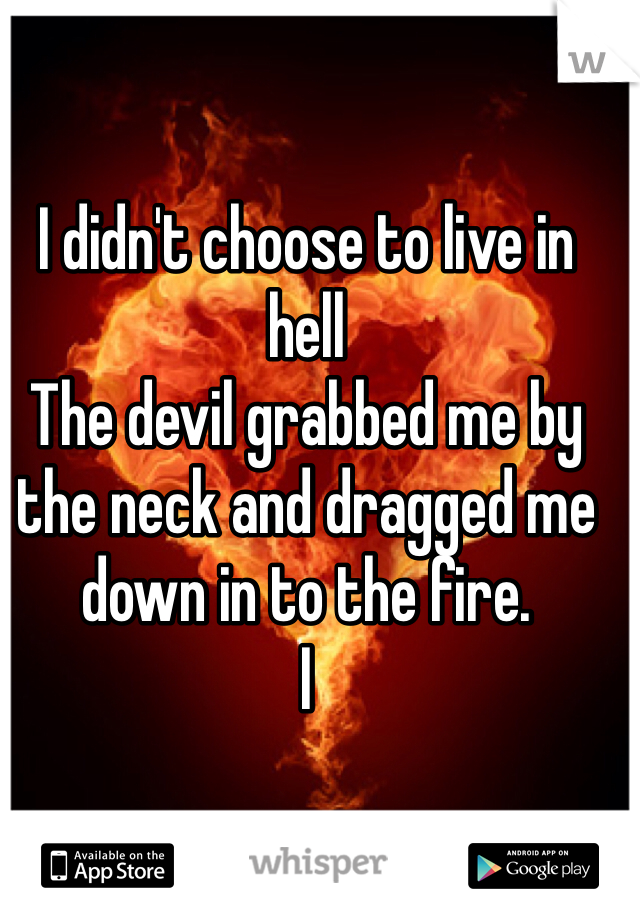 I didn't choose to live in hell The devil grabbed me by the neck and dragged me down in to the fire.  I