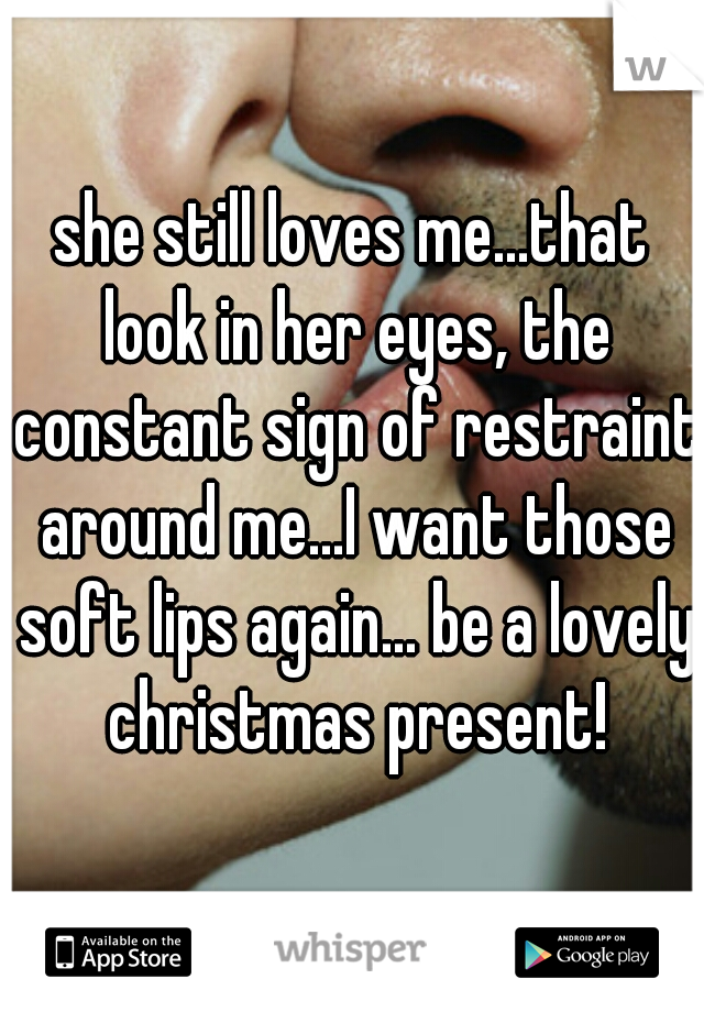 she still loves me...that look in her eyes, the constant sign of restraint around me...I want those soft lips again... be a lovely christmas present!