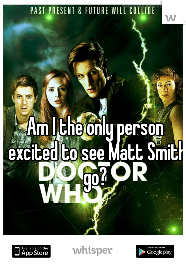 Am I the only person excited to see Matt Smith go?