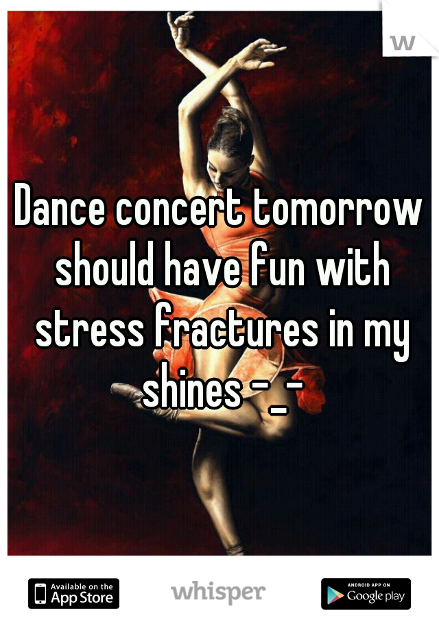 Dance concert tomorrow should have fun with stress fractures in my shines -_-