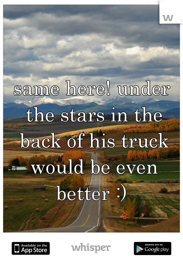 same here! under the stars in the back of his truck would be even better :)