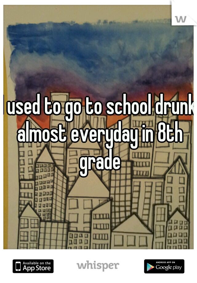 I used to go to school drunk almost everyday in 8th grade
