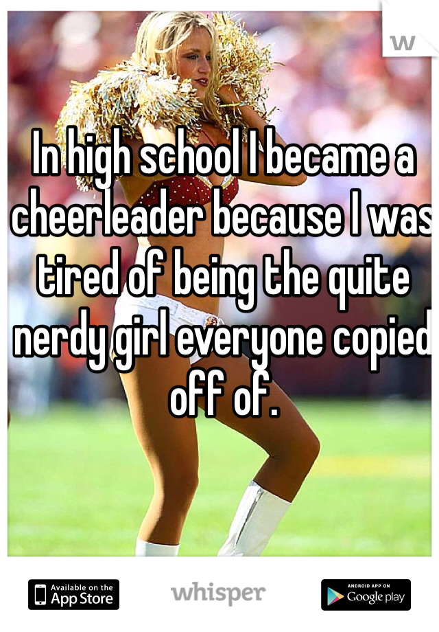 In high school I became a cheerleader because I was tired of being the quite nerdy girl everyone copied off of.