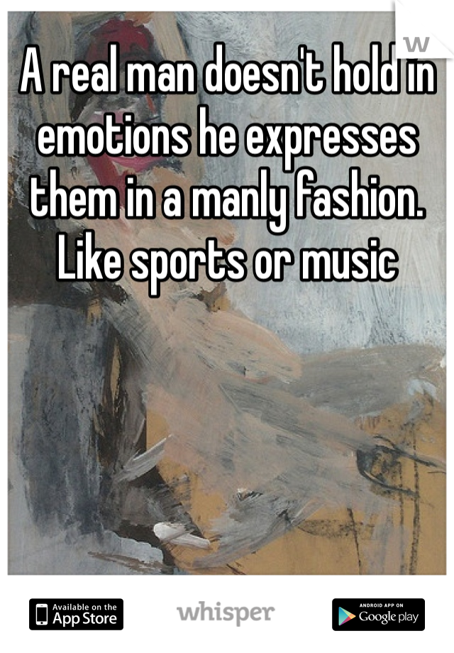 A real man doesn't hold in emotions he expresses them in a manly fashion. Like sports or music